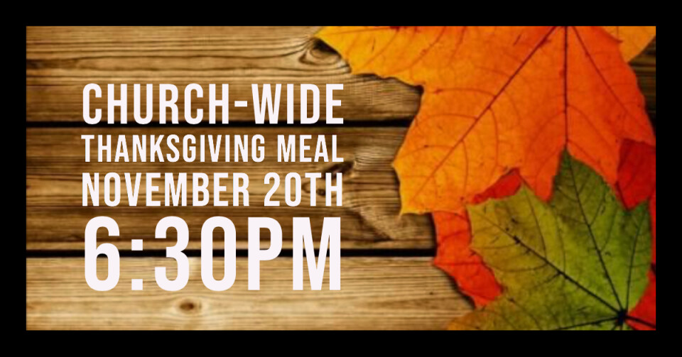 Church-Wide Thanksgiving Meal 6:30PM